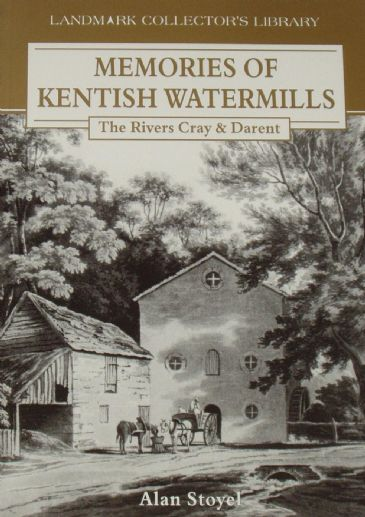 Memories of Kentish Watermills, The Rivers Cray and Darent, by Alan Stoyel
